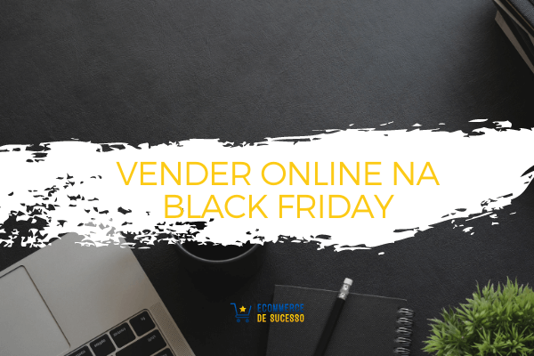 Para Vender online na Black Friday é preciso planear!